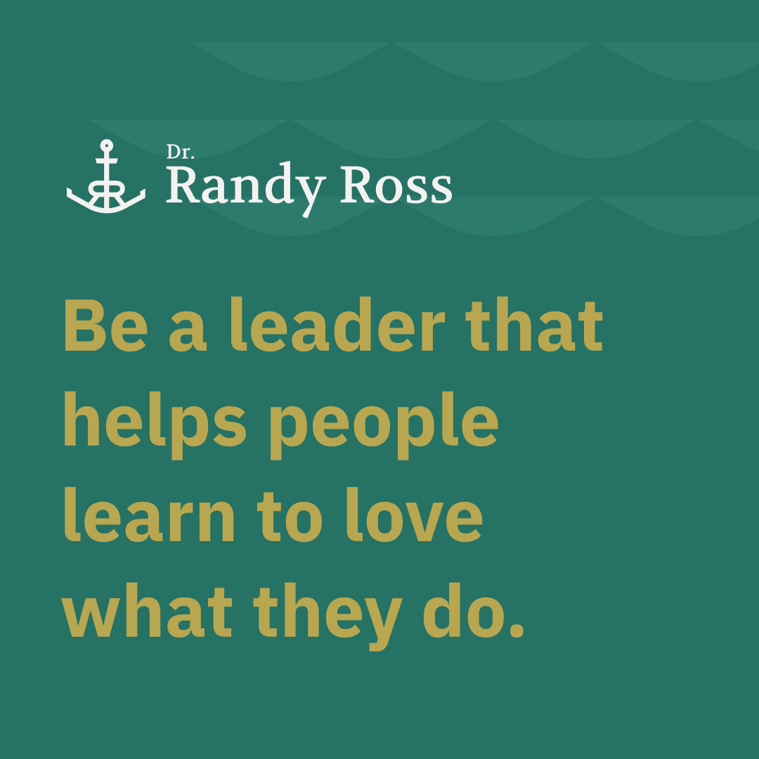 Be a leader that helps people learn to love what they do.