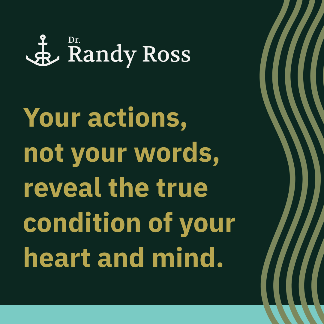 Your actions, not your words, reveal the true condition of your heart and mind.